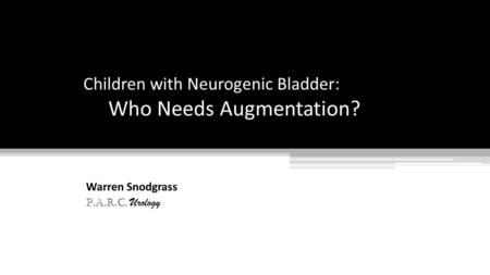 Children with Neurogenic Bladder: Who Needs Augmentation? Warren Snodgrass P.A.R.C. Urology.