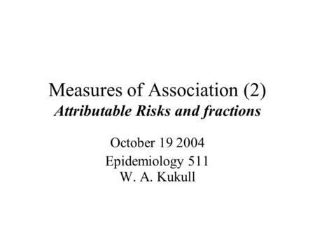 Measures of Association (2) Attributable Risks and fractions October Epidemiology 511 W. A. Kukull.