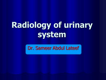 Radiology of urinary system Dr. Sameer Abdul Lateef.