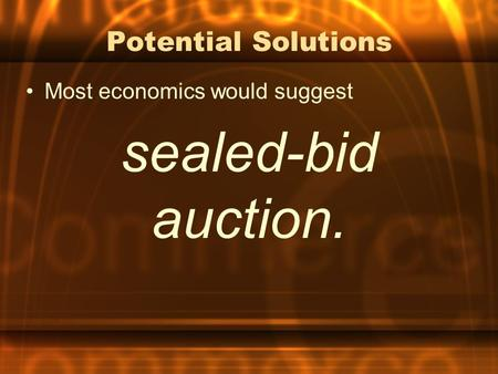 Potential Solutions Most economics would suggest sealed-bid auction.