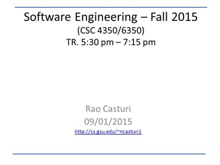 Software Engineering – Fall 2015 (CSC 4350/6350) TR. 5:30 pm – 7:15 pm Rao Casturi 09/01/2015