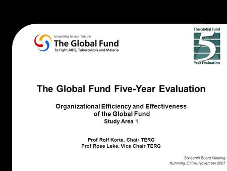 The Global Fund Five-Year Evaluation Organizational Efficiency and Effectiveness of the Global Fund Study Area 1 Prof Rolf Korte, Chair TERG Prof Rose.