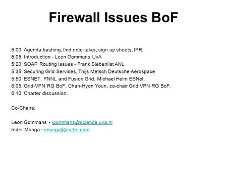 Firewall Issues BoF 5:00 Agenda bashing, find note-taker, sign-up sheets, IPR. 5:05 Introduction - Leon Gommans UvA 5:20 SOAP Routing Issues - Frank Siebenlist.