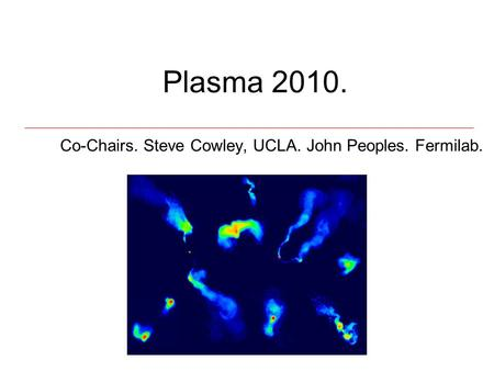Plasma Co-Chairs. Steve Cowley, UCLA. John Peoples. Fermilab.
