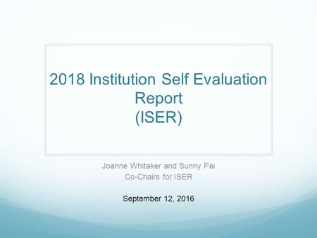 2018 Institution Self Evaluation Report (ISER) Joanne Whitaker and Sunny Pai Co-Chairs for ISER September 12, 2016.