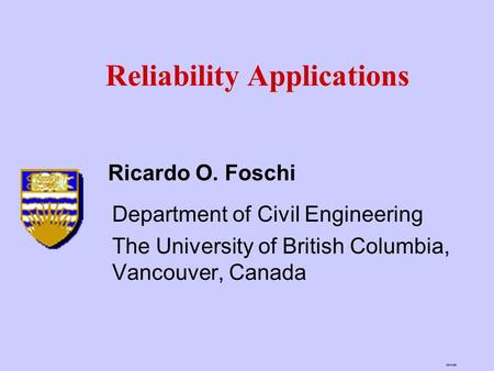 26/04/99 Reliability Applications Department of Civil Engineering The University of British Columbia, Vancouver, Canada Ricardo O. Foschi.