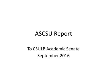 ASCSU Report To CSULB Academic Senate September 2016.