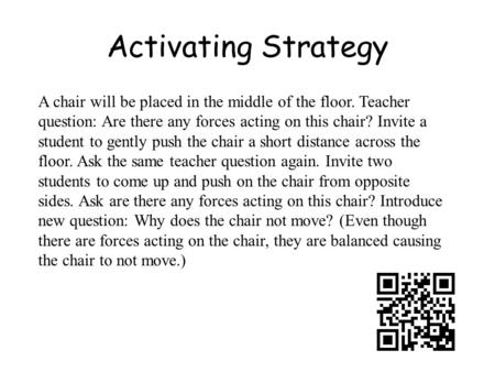 Activating Strategy A chair will be placed in the middle of the floor. Teacher question: Are there any forces acting on this chair? Invite a student to.