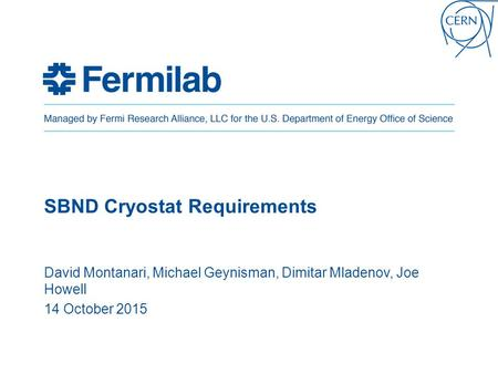 SBND Cryostat Requirements David Montanari, Michael Geynisman, Dimitar Mladenov, Joe Howell 14 October 2015.