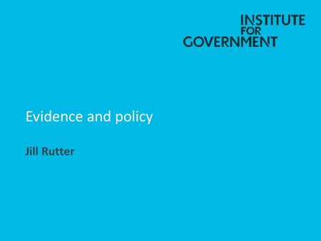 Evidence and policy Jill Rutter. What I am going to cover The theory of government and evidence Practical barriers to use of evidence by government Progress.