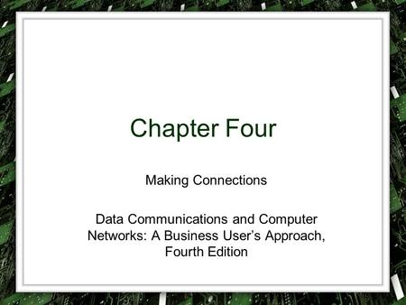 Chapter Four Making Connections Data Communications and Computer Networks: A Business User's Approach, Fourth Edition.