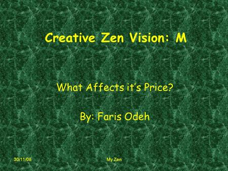 30/11/08 My Zen Creative Zen Vision: M What Affects it's Price? By: Faris Odeh.