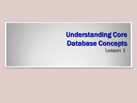 Understanding Core Database Concepts Lesson 1. Objectives.