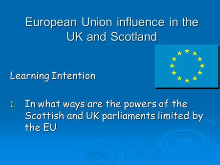European Union influence in the UK and Scotland Learning Intention 1. In what ways are the powers of the Scottish and UK parliaments limited by the EU.