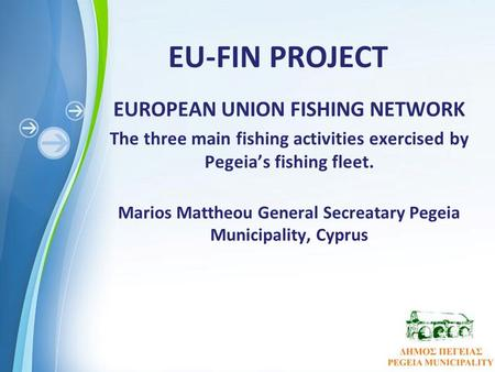 Powerpoint Templates Page 1 EU-FIN PROJECT EUROPEAN UNION FISHING NETWORK The three main fishing activities exercised by Pegeia's fishing fleet. Marios.