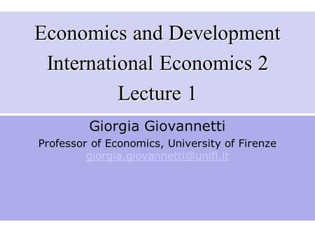 Economics and Development International Economics 2 Lecture 1 Giorgia Giovannetti Professor of Economics, University of Firenze