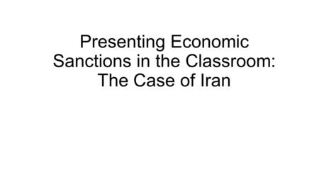 Presenting Economic Sanctions in the Classroom: The Case of Iran.