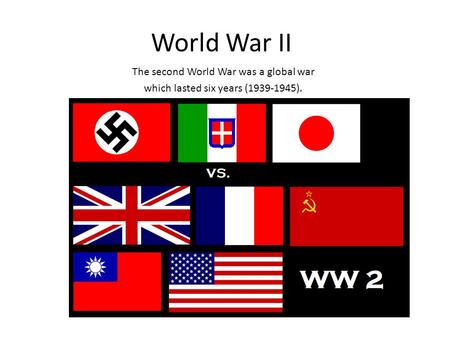 World War II The second World War was a global war which lasted six years ( ).