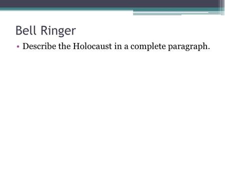 Bell Ringer Describe the Holocaust in a complete paragraph.