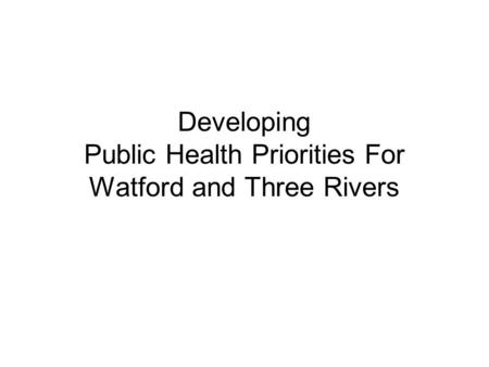 Developing Public Health Priorities For Watford and Three Rivers.
