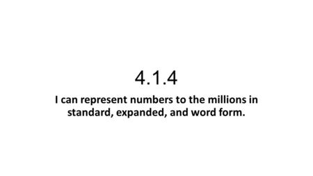 4.1.4 I can represent numbers to the millions in standard, expanded, and word form.