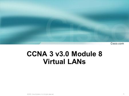 1 © 2003, Cisco Systems, Inc. All rights reserved. CCNA 3 v3.0 Module 8 Virtual LANs.