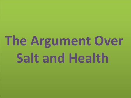 The Argument Over Salt and Health. Last month we reported about a study that showed eating even a little less salt could greatly help the heart. The study.