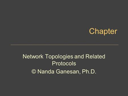 Chapter Network Topologies and Related Protocols © Nanda Ganesan, Ph.D.