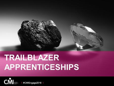 TRAILBLAZER APPRENTICESHIPS I #CMIEngage2016 I. APPRENTICESHIP REFORM – A HUGE OPPORTUNITY Government Policy New Funding Mechanism Business Engagement.