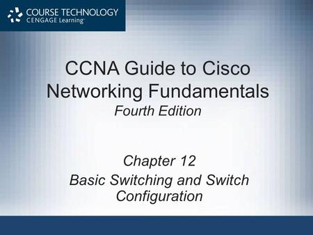 CCNA Guide to Cisco <strong>Networking</strong> Fundamentals Fourth Edition Chapter 12 Basic <strong>Switching</strong> and <strong>Switch</strong> Configuration.