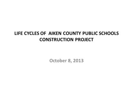 LIFE CYCLES OF AIKEN COUNTY PUBLIC SCHOOLS CONSTRUCTION PROJECT October 8, 2013.
