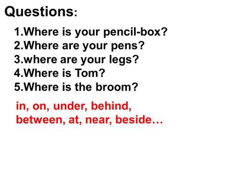 Questions : 1.Where is your pencil-box? 2.Where are your pens? 3.where are your legs? 4.Where is Tom? 5.Where is the broom? in, on, under, behind, between,
