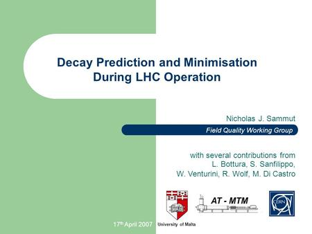 17 th April 2007 Nicholas J. Sammut Decay Prediction and Minimisation During LHC Operation University of Malta Field Quality Working Group with several.
