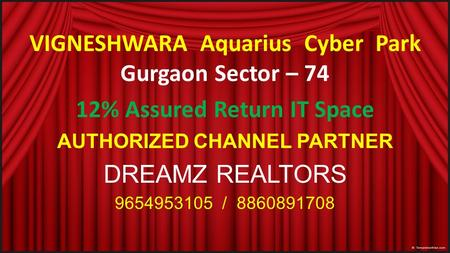 VIGNESHWARA Aquarius Cyber Park Gurgaon Sector – 74 12% Assured Return IT Space AUTHORIZED CHANNEL PARTNER DREAMZ REALTORS /