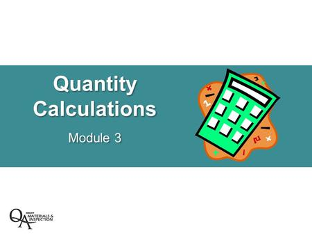 Quantity Calculations Module 3. Quantity Calculations  Specifications  Post Bid Quantity Calculations  Production Quantity Calculations –Checking Yield.