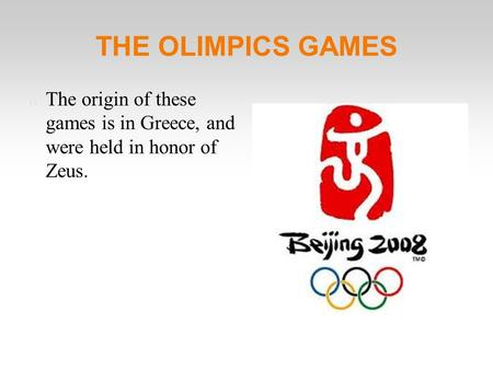 THE OLIMPICS GAMES The origin of these games is in Greece, and were held in honor of Zeus.