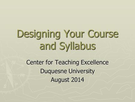 Designing Your Course and Syllabus Center for Teaching Excellence Duquesne University August 2014.