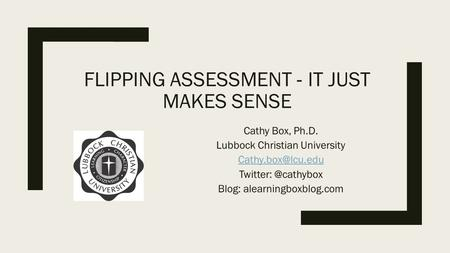 FLIPPING ASSESSMENT ‐ IT JUST MAKES SENSE Cathy Box, Ph.D. Lubbock Christian University Blog: alearningboxblog.com.