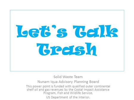 Let's Talk Trash Solid Waste Team Nunam Iqua Advisory Planning Board This power point is funded with qualified outer continental shelf oil and gas revenues.