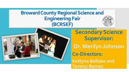 Broward County Regional Science and Engineering Fair (BCRSEF) Secondary Science Supervisor: Dr. Merilyn Johnson Co-Directors: Kettyna Bellabe and Tammy.