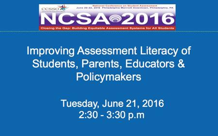 Improving Assessment Literacy of Students, Parents, Educators & Policymakers Tuesday, June 21, :30 - 3:30 p.m.