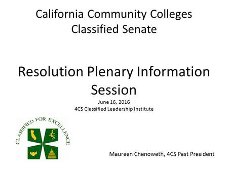California Community Colleges Classified Senate Resolution Plenary Information Session June 16, CS Classified Leadership Institute Maureen Chenoweth,