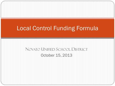 N OVATO U NIFIED S CHOOL D ISTRICT October 15, 2013 Local Control Funding Formula.