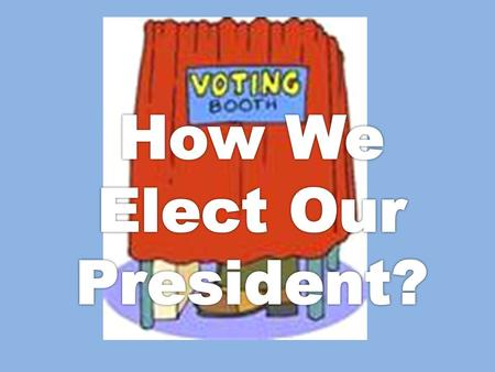 Think about it… What do you know about how our president is elected?