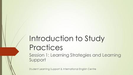 Introduction to Study Practices Session 1: Learning Strategies and Learning Support Student Learning Support & International English Centre.