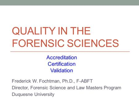 QUALITY IN THE FORENSIC SCIENCES Frederick W. Fochtman, Ph.D., F-ABFT Director, Forensic Science and Law Masters Program Duquesne University Accreditation.