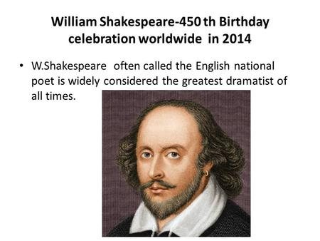 William Shakespeare-450 th Birthday celebration worldwide in 2014 W.Shakespeare often called the English national poet is widely considered the greatest.