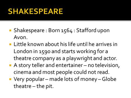  Shakespeare : Born 1564 : Stafford upon Avon.  Little known about his life until he arrives in London in 1590 and starts working for a theatre company.