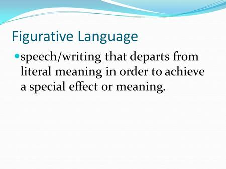 Figurative Language speech/writing that departs from literal meaning in order to achieve a special effect or meaning.