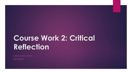 Course Work 2: Critical Reflection GERALDINE DORAN B